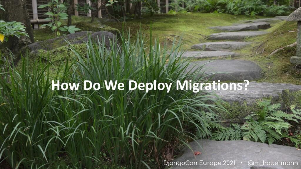 DjangoCon Europe 2021 • @m_holtermann How Do We...