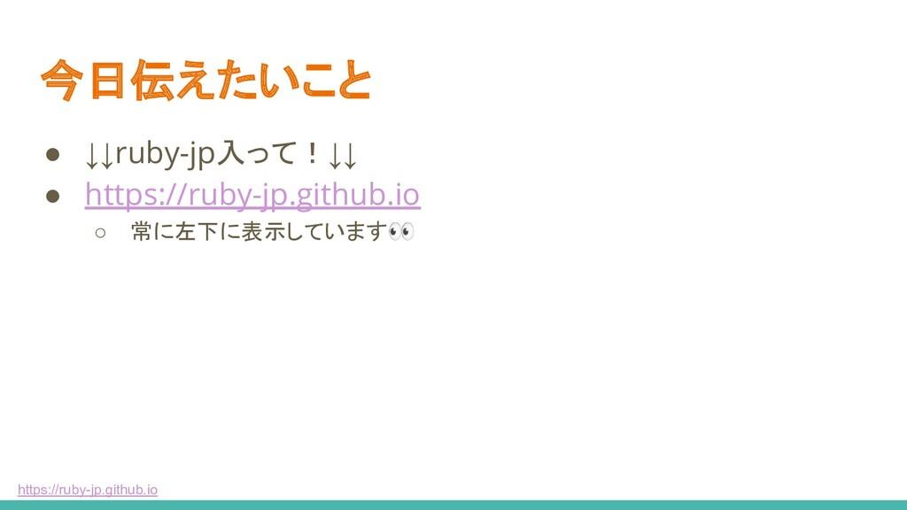 https://ruby-jp.github.io 今日伝えたいこと ● ↓↓ruby-jp入...