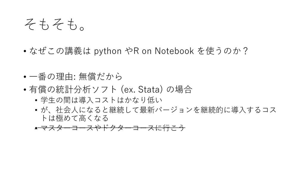 そもそも。 • なぜこの講義は python やR on Notebook を使うのか? • ...