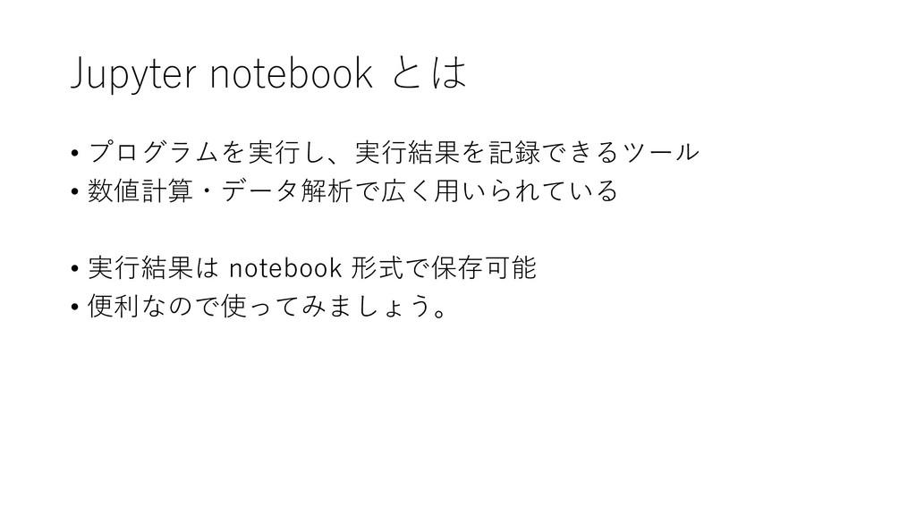 Jupyter notebook とは • プログラムを実行し、実行結果を記録できるツール •...