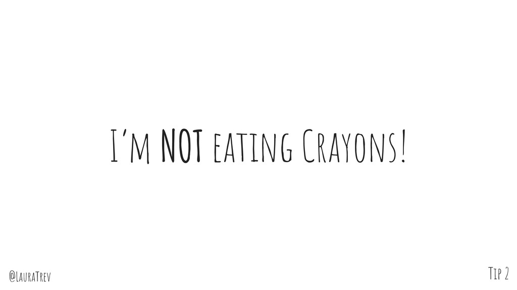 @LauraTrev I'm NOT eating Crayons! Tip 2