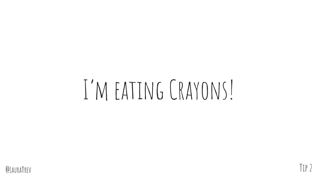 @LauraTrev I'm eating Crayons! Tip 2