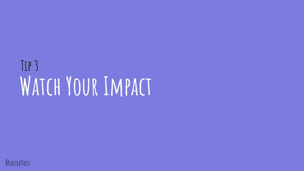 @LauraTrev Watch Your Impact Tip 3