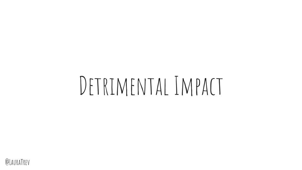 @LauraTrev Detrimental Impact