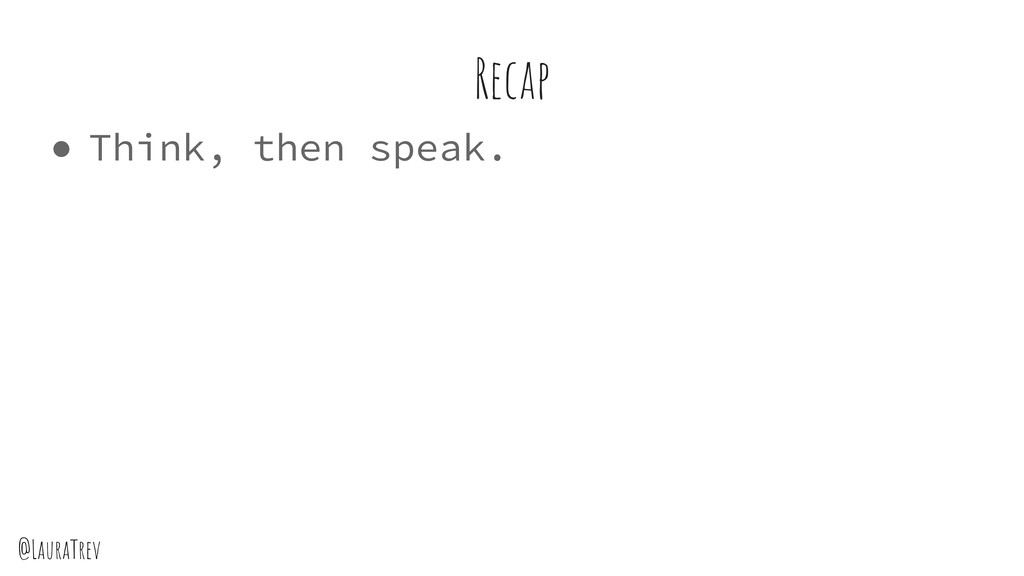 @LauraTrev ● Think, then speak. Recap