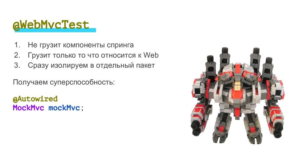 @WebMvcTest 1. Не грузит компоненты спринга 2. ...