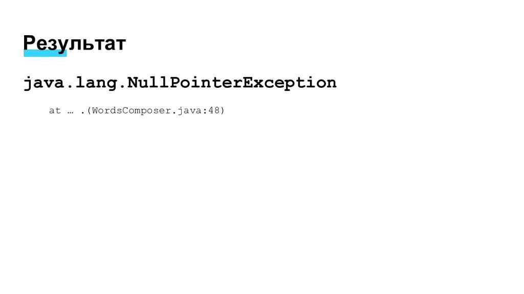 Результат java.lang.NullPointerException at … ....