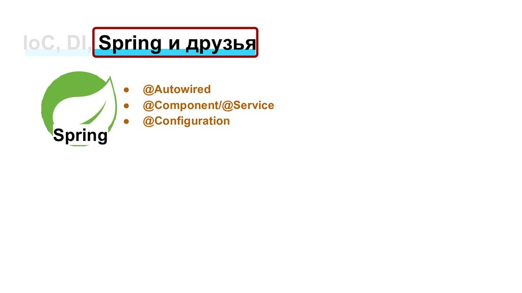 IoC, DI, Spring и друзья Spring ● @Autowired ● ...