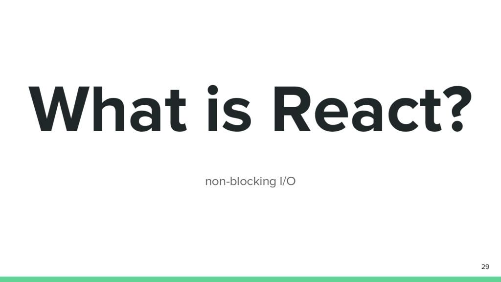 What is React? non-blocking I/O 29