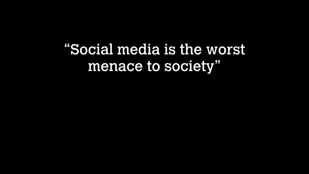 """Social media is the worst menace to society"""