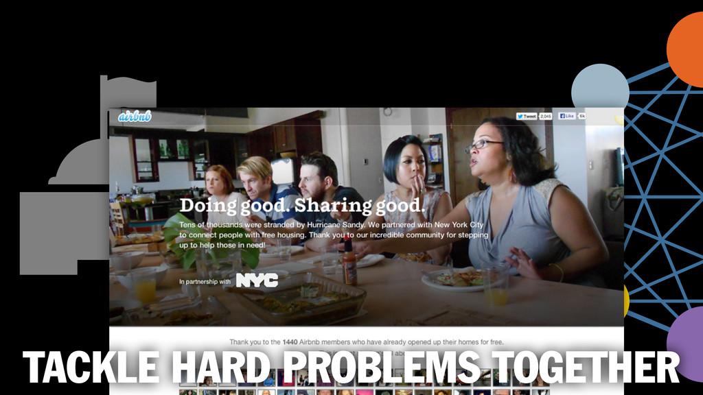 TACKLE HARD PROBLEMS TOGETHER