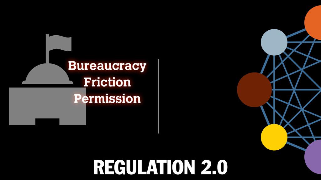 REGULATION 2.0 Bureaucracy Friction Permission