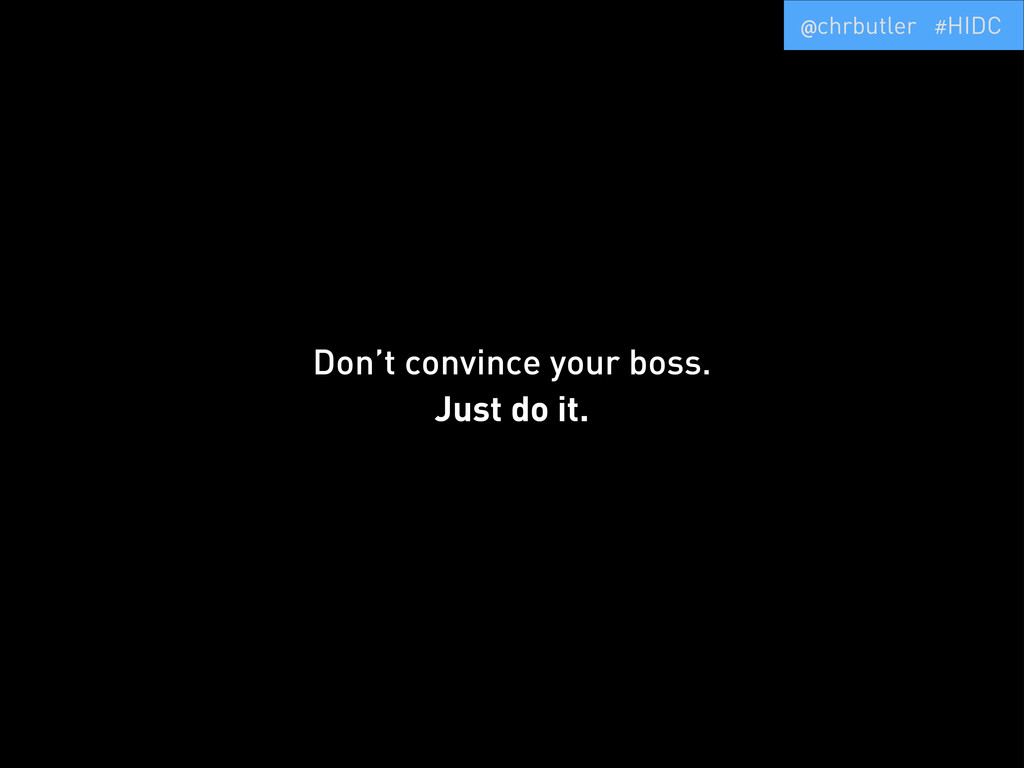 Don't convince your boss. Just do it. @chrbutle...