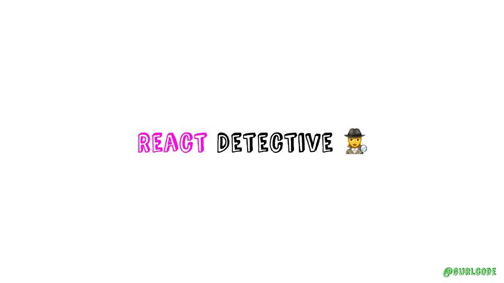 React Detective ! @gurlcode