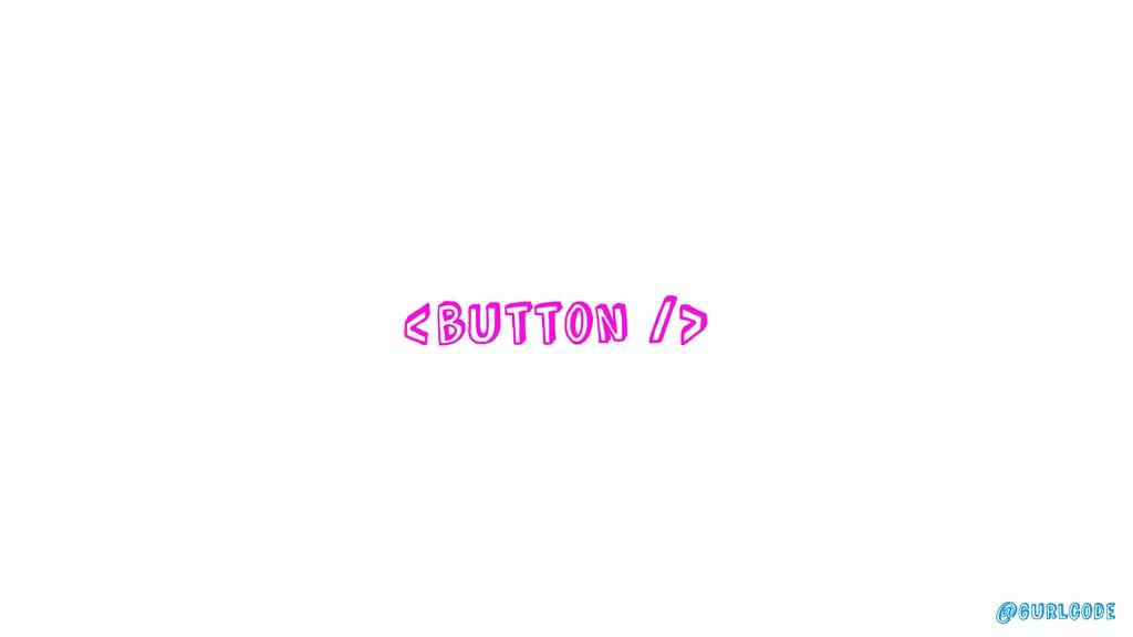 <button /> @gurlcode