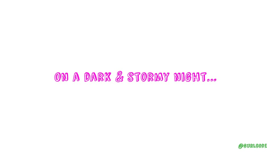 On a dark & stormy night… @gurlcode