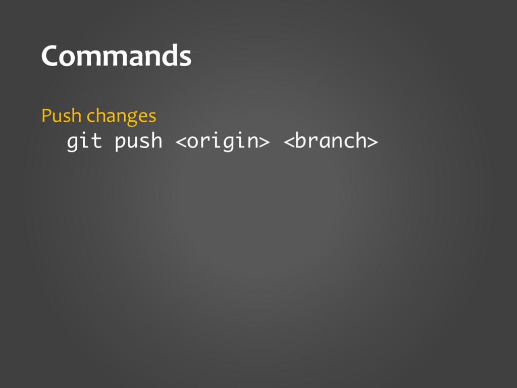 Commands Push changes git push <origin> <branch>