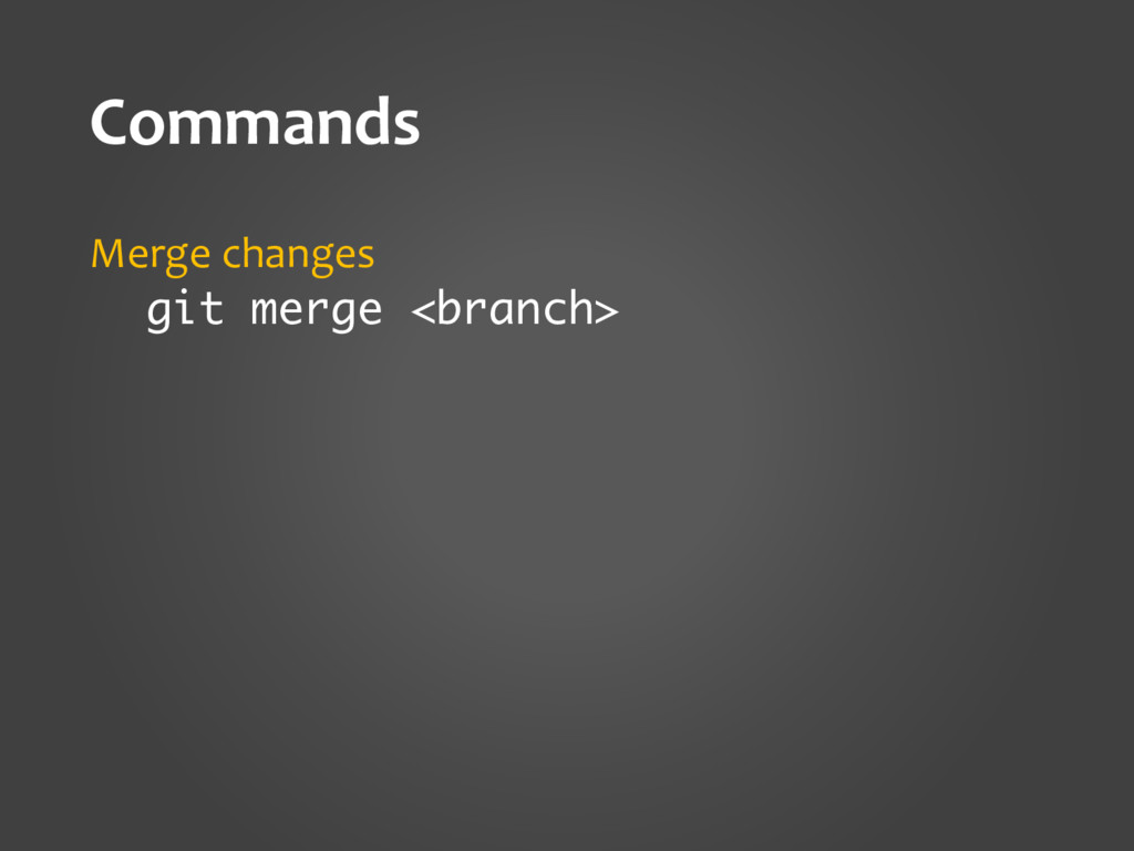 Commands Merge changes git merge <branch>