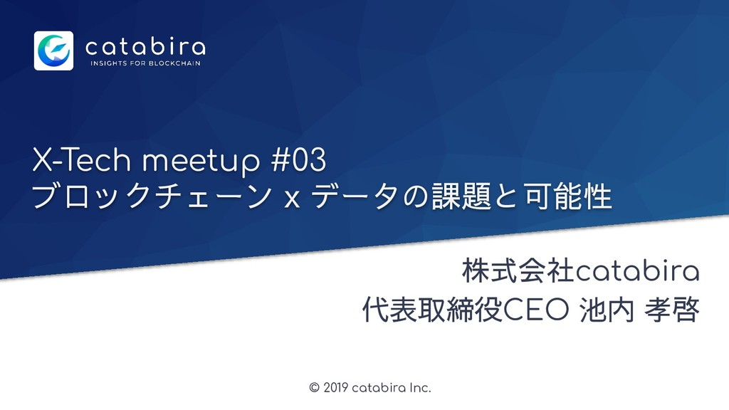 © 2019 catabira Inc. X-Tech meetup #03 ブロックチェーン...