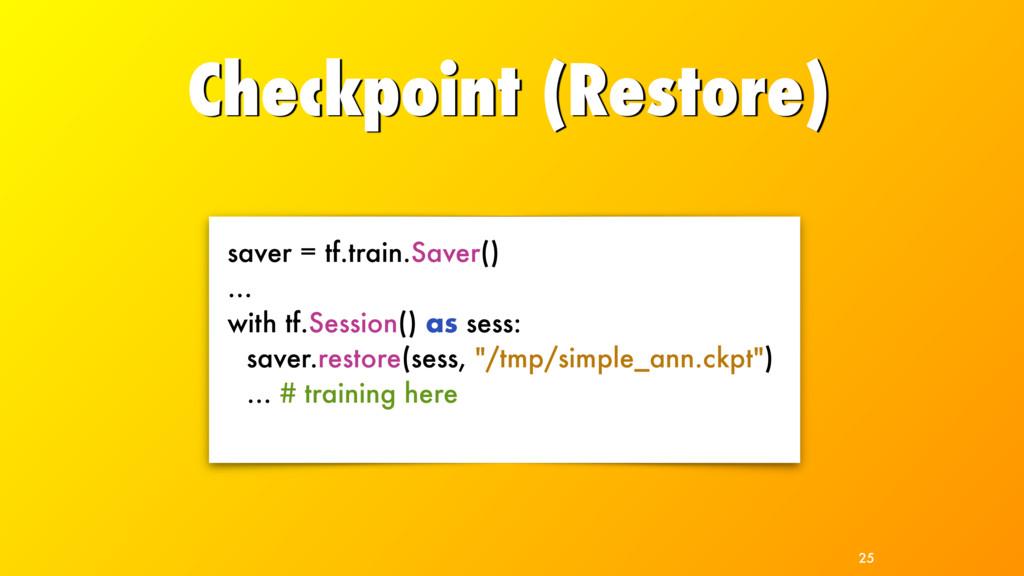 Checkpoint (Restore) 25 saver = tf.train.Saver(...
