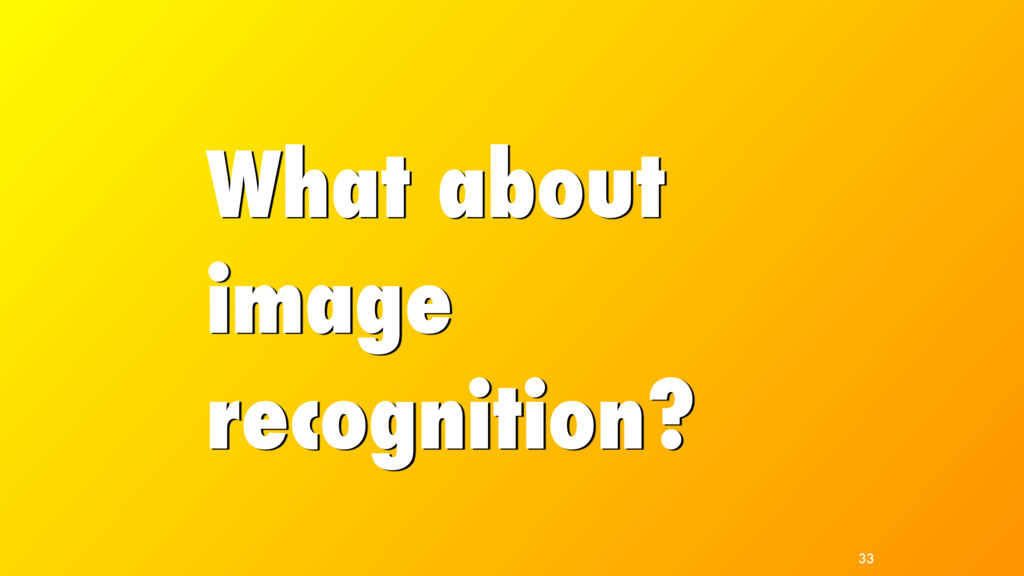 What about image recognition? 33