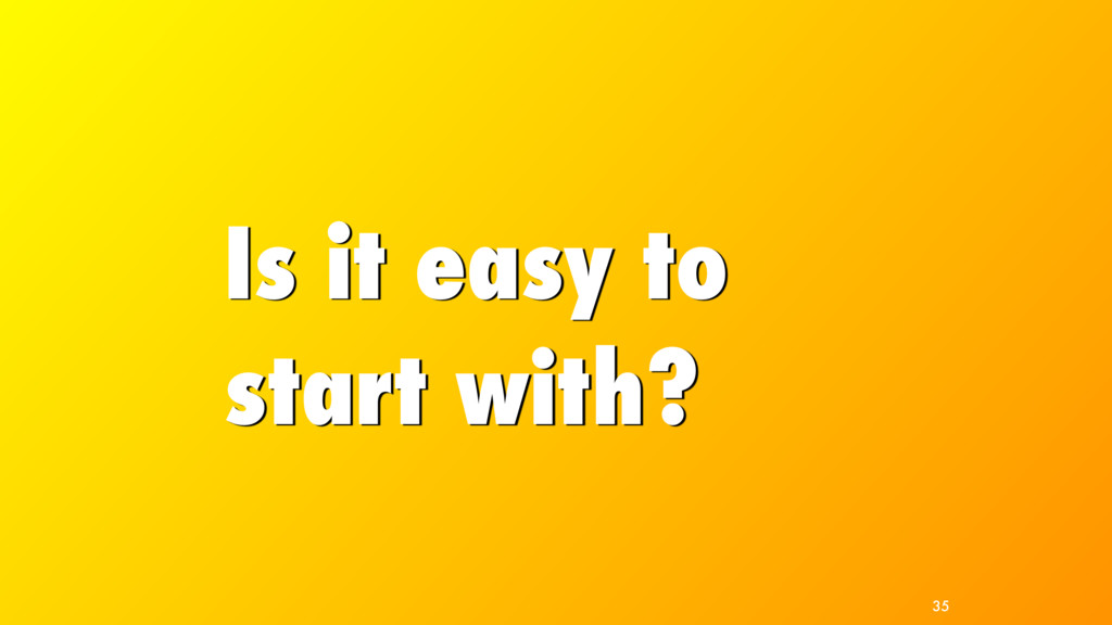 Is it easy to start with? 35