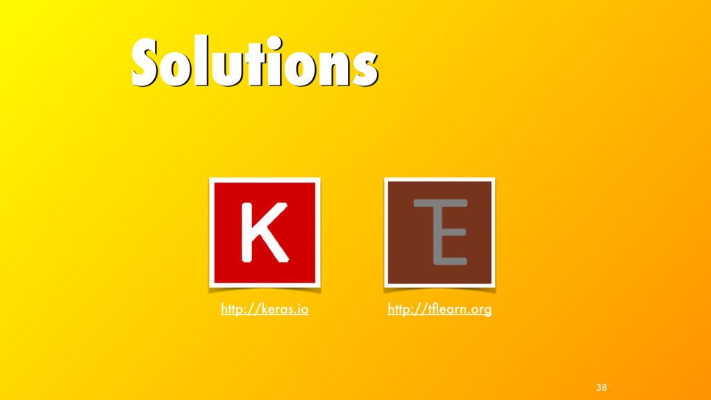Solutions http://tflearn.org http://keras.io 38