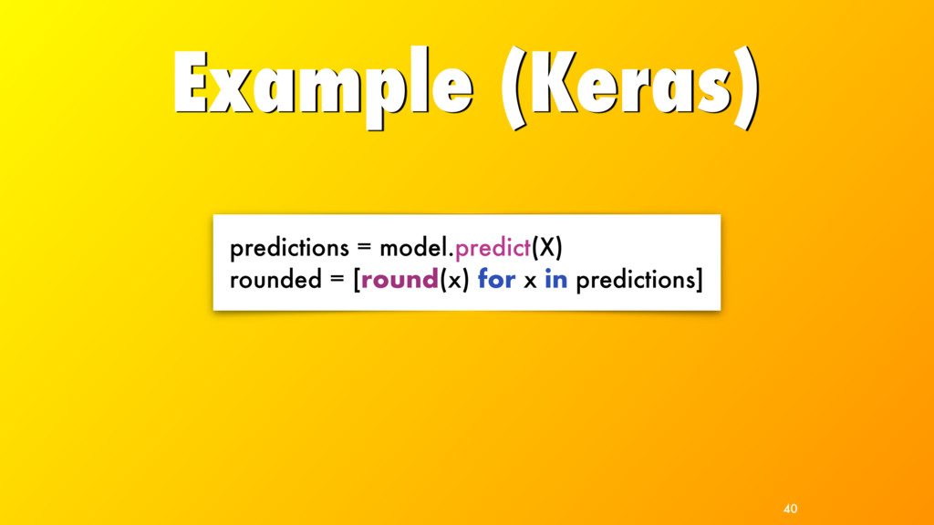 Example (Keras) 40 predictions = model.predict(...
