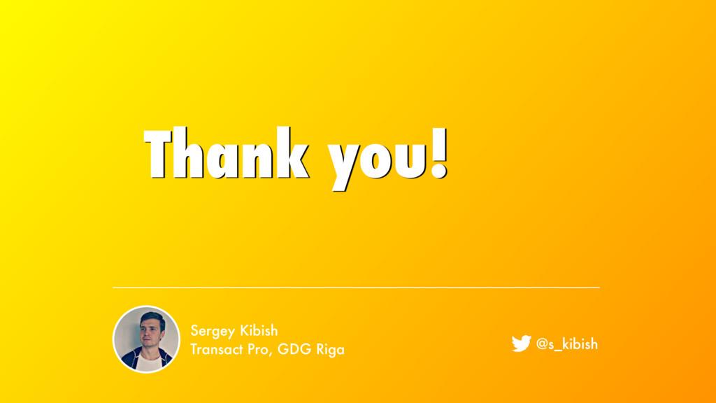 Thank you! Sergey Kibish Transact Pro, GDG Riga...