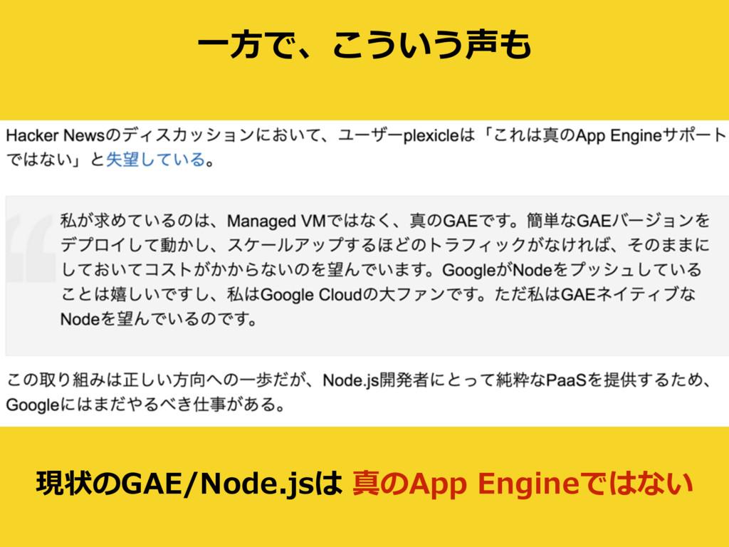 ⼀⽅で、こういう声も 現状のGAE/Node.jsは 真のApp Engineではない