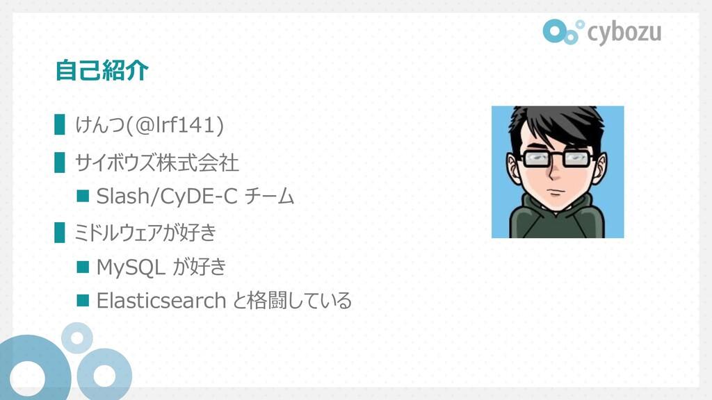 ⾃⼰紹介 ▌けんつ(@lrf141) ▌サイボウズ株式会社 n Slash/CyDE-C チー...