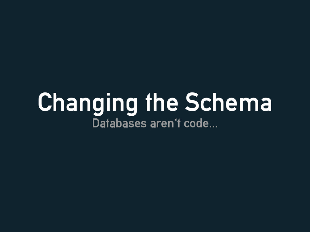 Changing the Schema Databases aren't code...