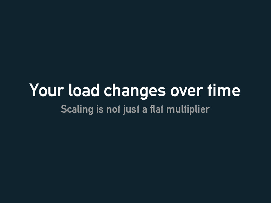 Your load changes over time Scaling is not just...