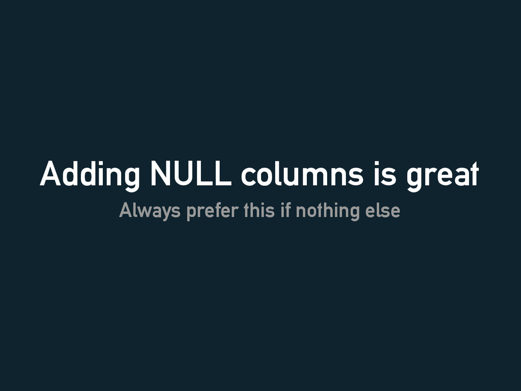 Adding NULL columns is great Always prefer this...