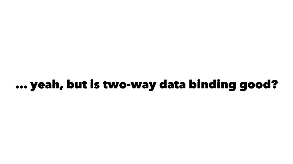 ... yeah, but is two-way data binding good?
