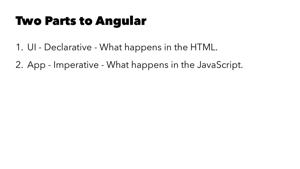 Two Parts to Angular 1. UI - Declarative - What...
