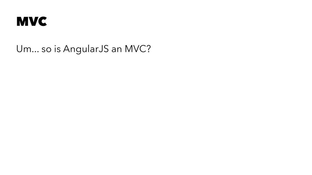 MVC Um... so is AngularJS an MVC?