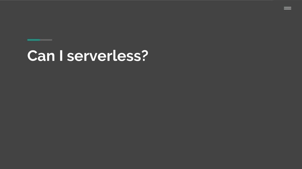 Can I serverless?