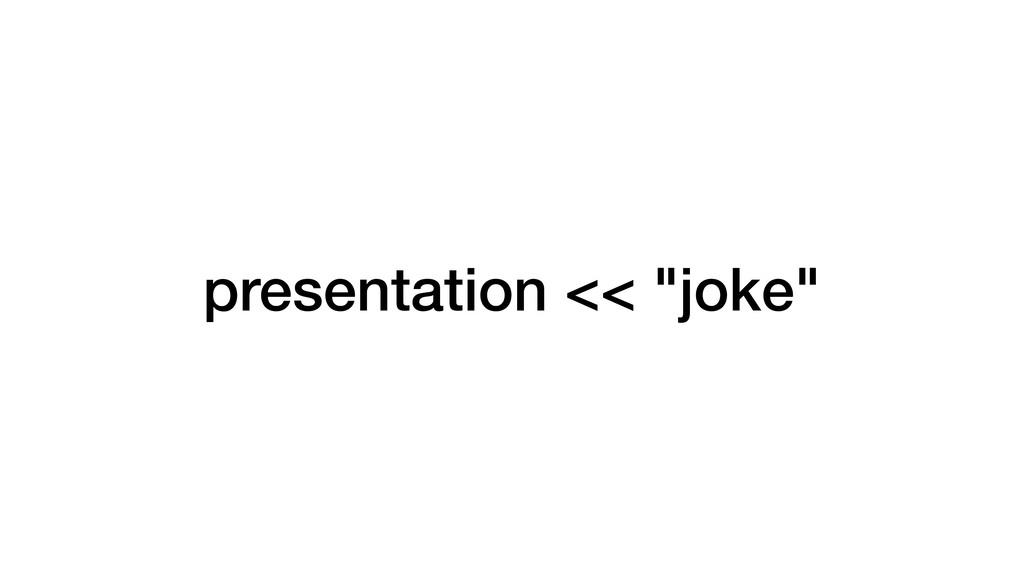 "presentation << ""joke"""