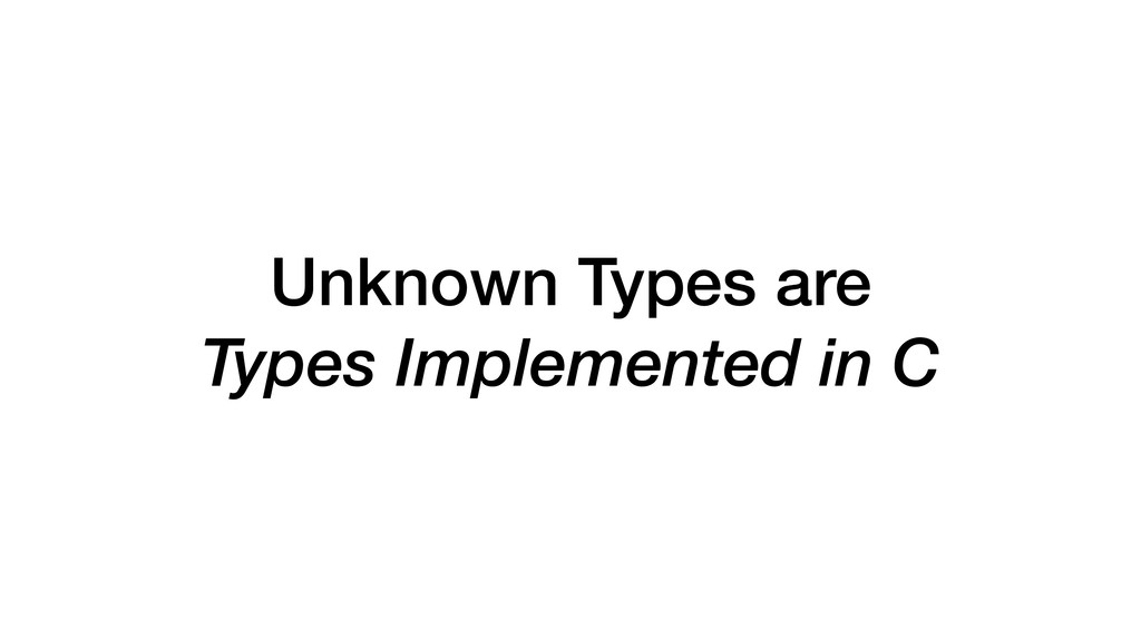 Unknown Types are Types Implemented in C