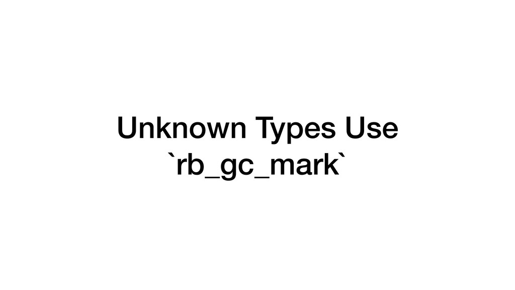 Unknown Types Use `rb_gc_mark`