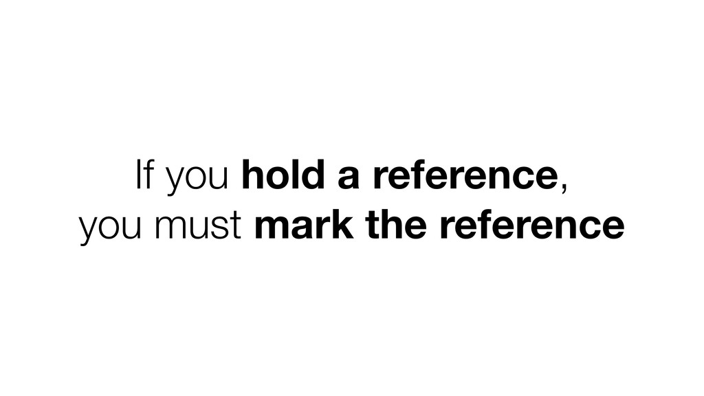 If you hold a reference, you must mark the refe...