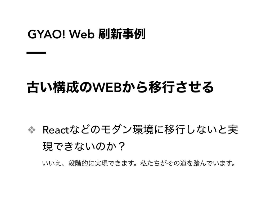GYAO! Web ৽ྫ ݹ͍ߏͷWEB͔ΒҠߦͤ͞Δ ❖ ReactͳͲͷϞμϯڥʹ...