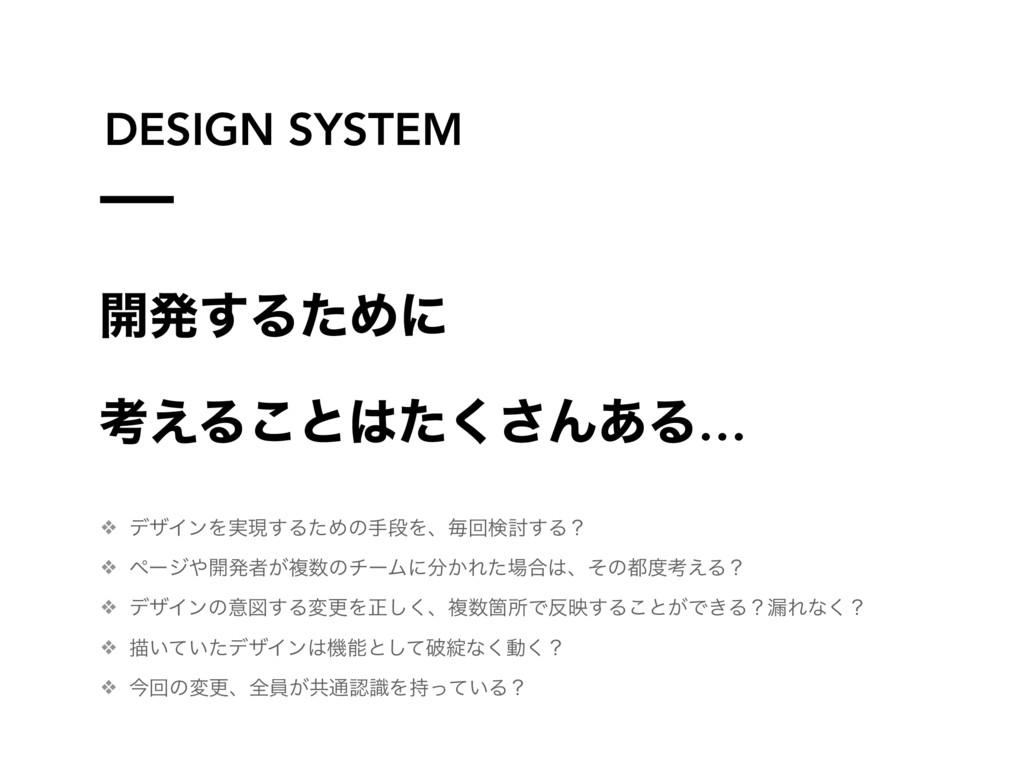 DESIGN SYSTEM ։ൃ͢ΔͨΊʹ ߟ͑Δ͜ͱͨ͘͞Μ͋Δ… ❖ σβΠϯΛ࣮ݱ͢Δ...