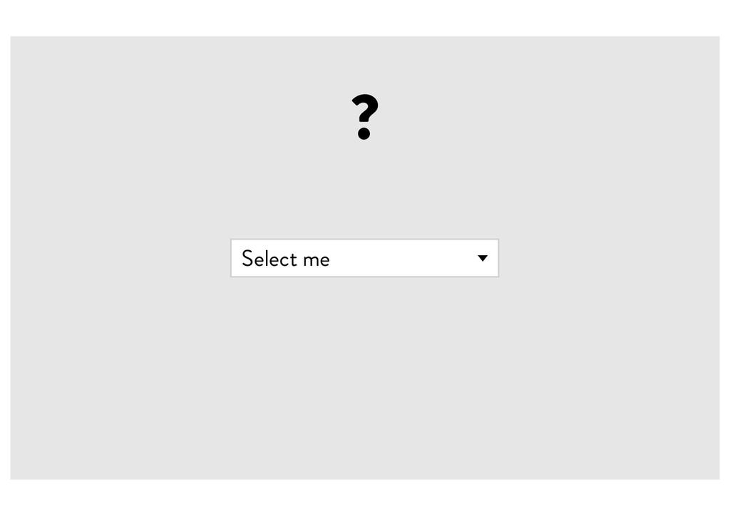 ? Select me