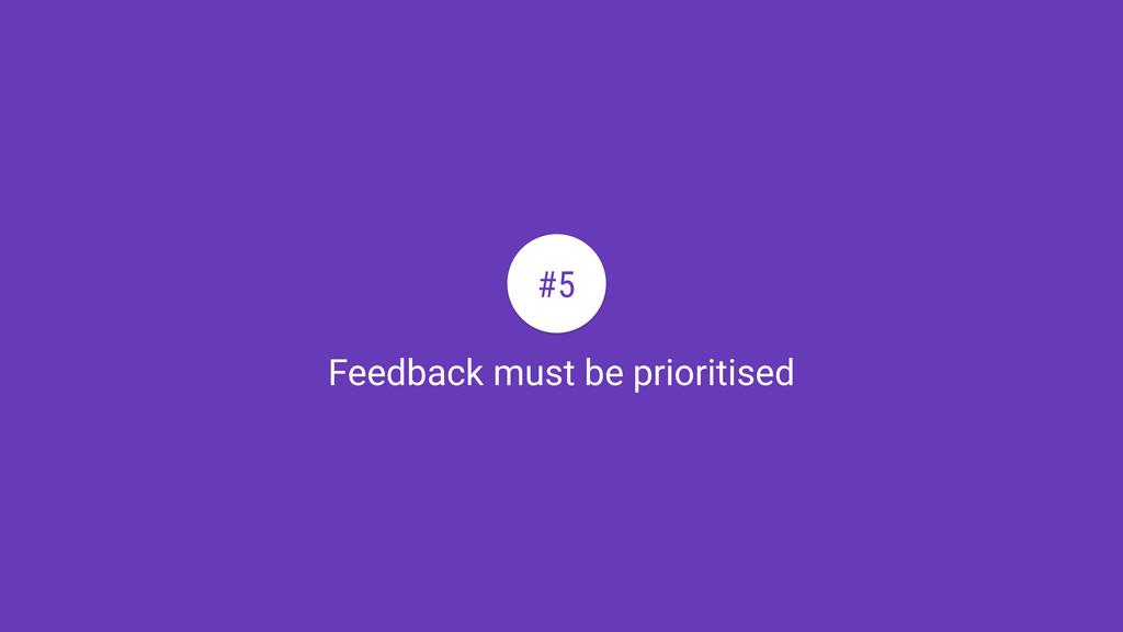 Feedback must be prioritised #5