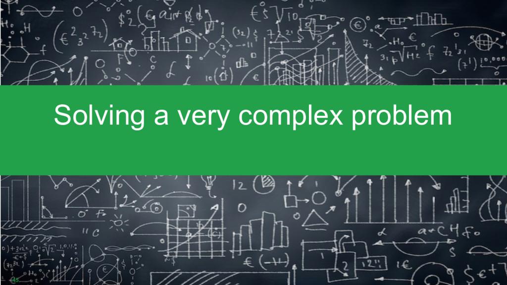 45 Solving a very complex problem