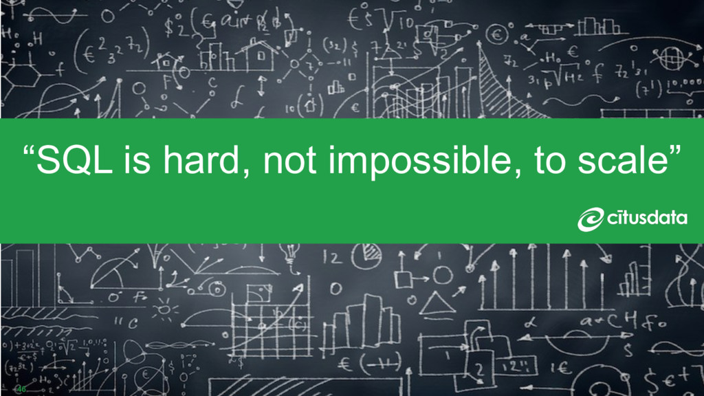 """46 """"SQL is hard, not impossible, to scale"""""""