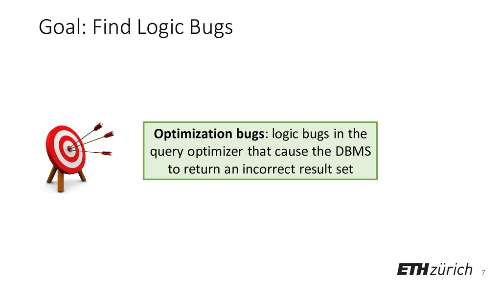 7 Goal: Find Logic Bugs Optimization bugs: logi...