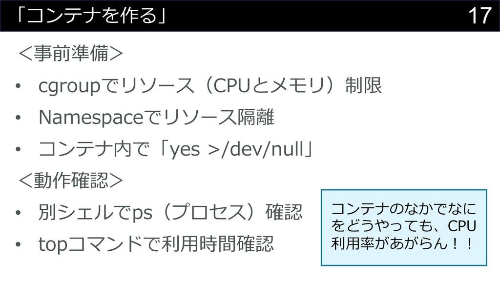 17 「コンテナを作る」 <事前準備> • cgroupでリソース(CPUとメモリ)制限 • ...